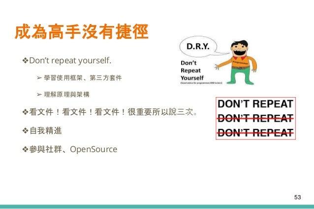 成為高手沒有捷徑 ❖Don't repeat yourself. ➢ 學習使用框架、第三方套件 ➢ 理解原理與架構 ❖看文件!看文件!看文件!很重要所以說三次。 ❖自我精進 ❖參與社群、OpenSource 53