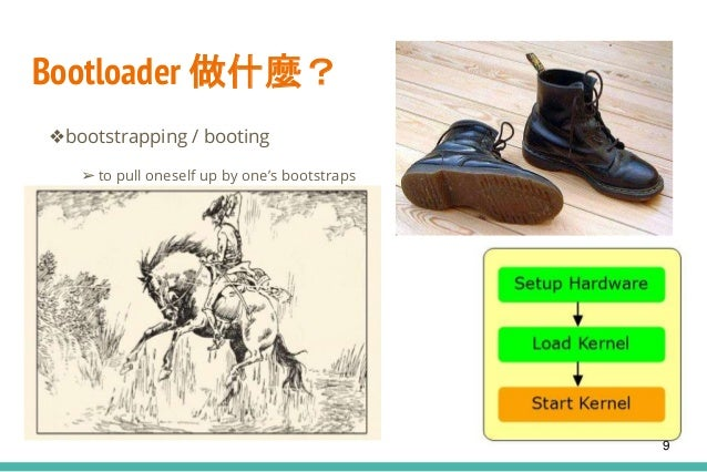 Bootloader 做什麼? ❖bootstrapping / booting ➢ to pull oneself up by one's bootstraps 9