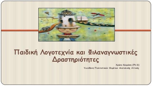 Παιδική Λογοτεχνία και Φιλαναγνωστικές Δραστηριότητες Χρύσα Κουράκη (Ph.D) Υπεύθυνη Πολιτιστικών Θεμάτων Ανατολικής Αττικής