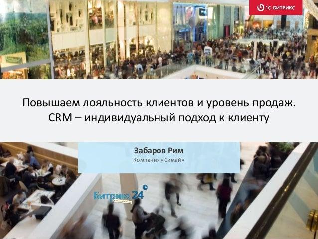Повышаем лояльность клиентов и уровень продаж. CRM – индивидуальный подход к клиенту Забаров Рим Компания «Симай»