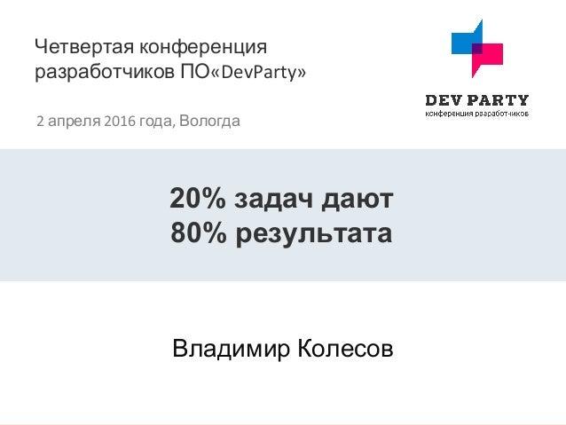 Четвертая конференция разработчиков ПО«DevParty» 2 апреля 2016 года, Вологда Владимир Колесов 20% задач дают 80% результата