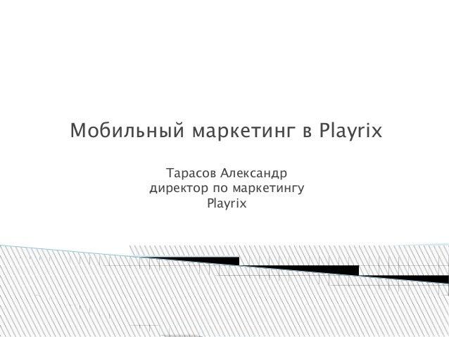 Мобильный маркетинг в Playrix Тарасов Александр директор по маркетингу Playrix