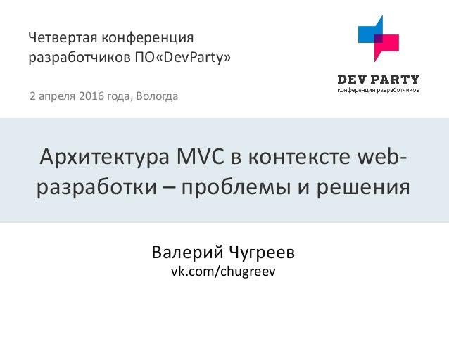 Четвертая конференция разработчиков ПО«DevParty» 2 апреля 2016 года, Вологда Валерий Чугреев Архитектура MVC в контексте w...