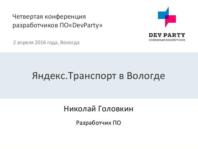 Четвертая конференция разработчиков ПО«DevParty» 2 апреля 2016 года, Вологда Николай Головкин Яндекс.Транспорт в Вологде Р...