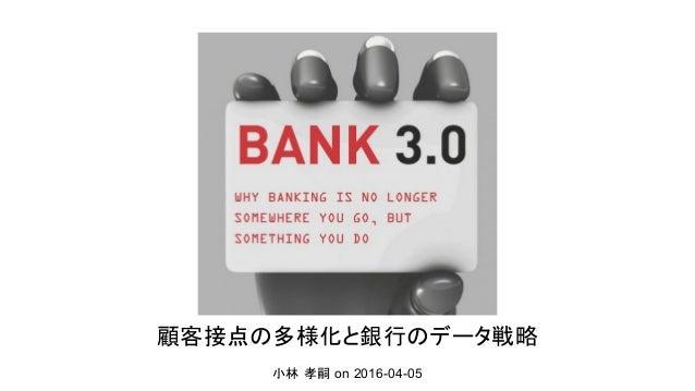 顧客接点の多様化と銀行のデータ戦略 小林 孝嗣 on 2016-04-05