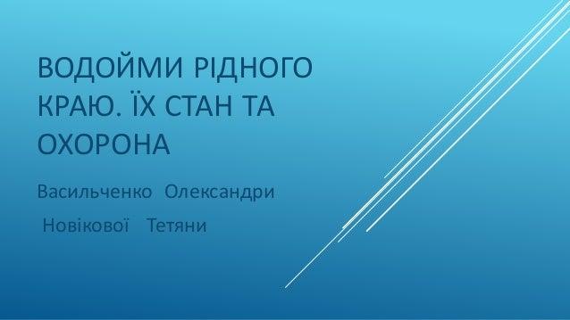 ВОДОЙМИ РІДНОГО КРАЮ. ЇХ СТАН ТА ОХОРОНА Васильченко Олександри Новікової Тетяни