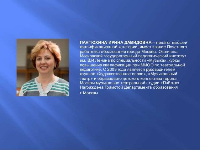 ПАНТЮХИНА ИРИНА ДАВИДОВНА – педагог высшей квалификационной категории, имеет звание Почетного работника образования города...