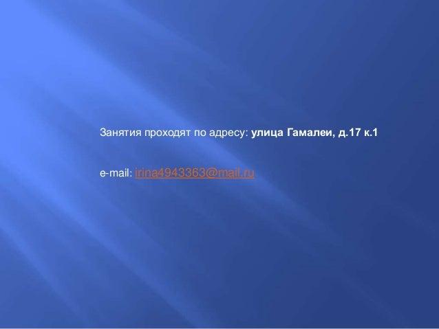 Занятия проходят по адресу: улица Гамалеи, д.17 к.1 e-mail: irina4943363@mail.ru