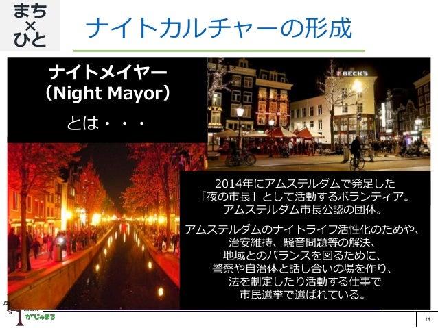 14 ナイトカルチャーの形成 まち × ひと 神戸市公認のナイトメイヤー(夜の市長)を設置し、ITを活用した個人 認証や防犯管理を行なうことで、健全な夜の街文化を形成する。 企業と学校にも運営ボランティアに参加してもらい、夜間の社会的・文 化的...