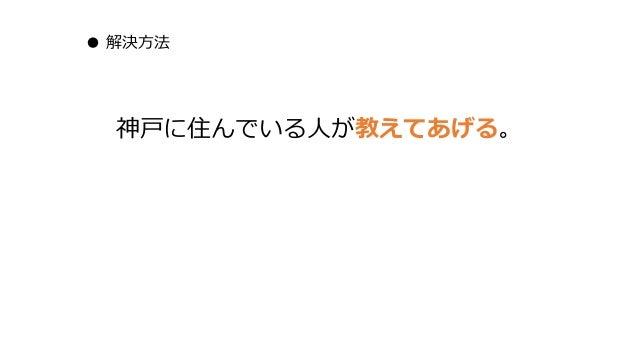 ● 解決方法 神戸に住んでいる人が教えてあげる。