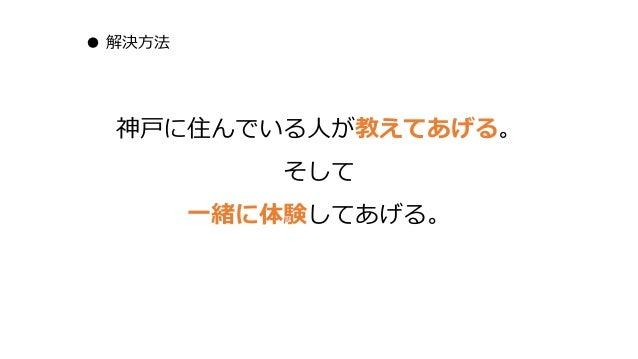 ● 解決方法 神戸に住んでいる人が教えてあげる。 そして 一緒に体験してあげる。