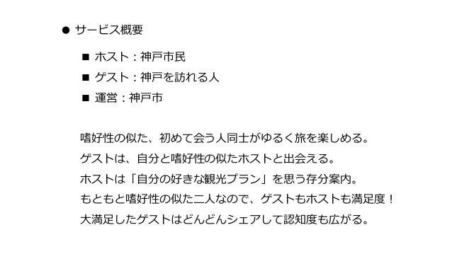 ● サービス概要 ■ ホスト:神戸市民 ■ ゲスト:神戸を訪れる人 ■ 運営:神戸市 嗜好性の似た、初めて会う人同士がゆるく旅を楽しめる。 ゲストは、自分と嗜好性の似たホストと出会える。 ホストは「自分の好きな観光プラン」を思う存分案内。 もと...
