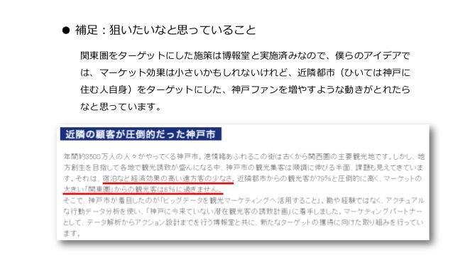 ● 補足:狙いたいなと思っていること 関東圏をターゲットにした施策は博報堂と実施済みなので、僕らのアイデアで は、マーケット効果は小さいかもしれないけれど、近隣都市(ひいては神戸に 住む人自身)をターゲットにした、神戸ファンを増やすような動きが...