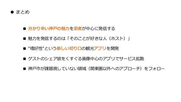 """● まとめ ■ 分かり辛い神戸の魅力を若者が中心に発信する ■ 魅力を発信するのは「そのことが好きな人(ホスト)」 ■ """"嗜好性""""という新しい切り口の観光アプリを開発 ■ ゲストのシェア欲をくすぐる画像中心のアプリでサービス拡散 ■ 神戸市が課..."""