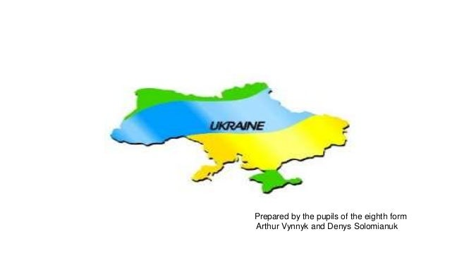 Ukraine Prepared by the pupils of the eighth form Arthur Vynnyk and Denys Solomianuk