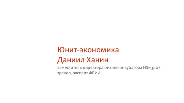 Юнит-экономика Даниил Ханин заместитель директора бизнес-инкубатора HSE{pro} трекер, эксперт ФРИИ