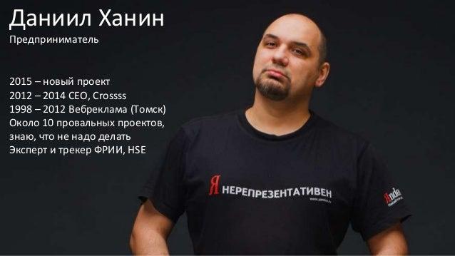 Даниил Ханин Предприниматель 2015 – новый проект 2012 – 2014 CEO, Crossss 1998 – 2012 Вебреклама (Томск) Около 10 провальн...