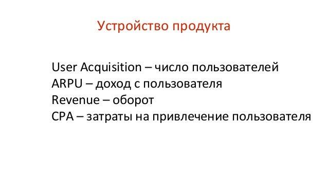 User Acquisition – число пользователей ARPU – доход с пользователя Revenue – оборот CPA – затраты на привлечение пользоват...