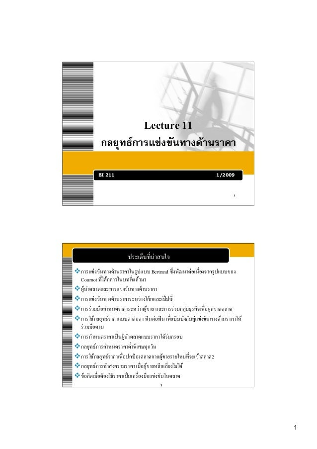 1! Lecture 11! กลยุทธการแขงขันทางดานราคา3 BI 211 1/2009 1! ประเด็นที่นาสนใจ! การแขงขันทางดานราคาในรูปแบบ Bertrand ...