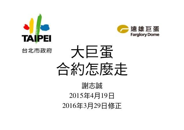 大巨蛋 合約怎麼走 謝志誠 2015年4月19日 2016年3月29日修正