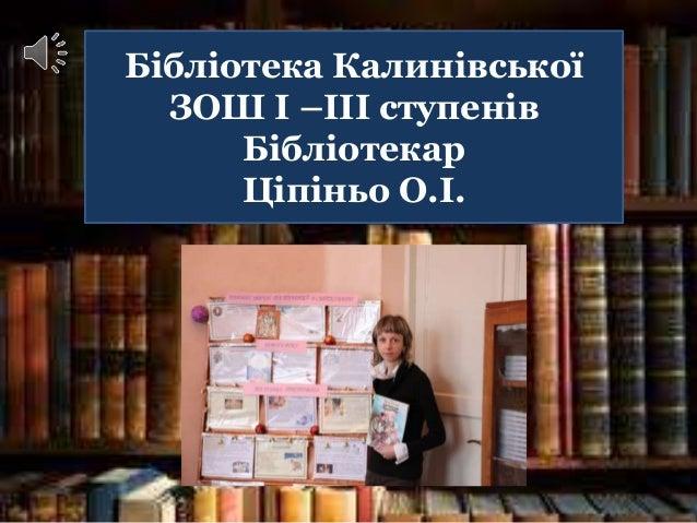Бібліотека Калинівської ЗОШ І –ІІІ ступенів Бібліотекар Ціпіньо О.І.
