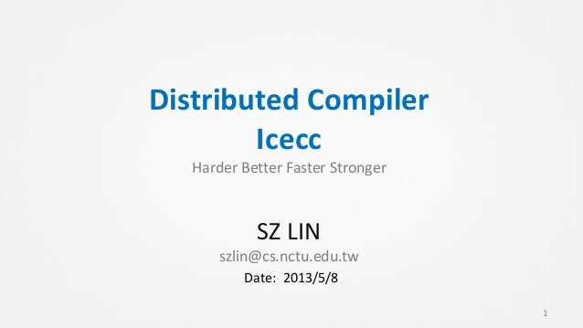 Distributed Compiler Icecc Harder Better Faster Stronger SZ LIN szlin@cs.nctu.edu.tw 1 Date: 2013/5/8