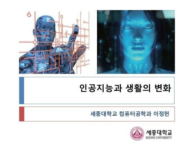 인공지능과 생활의 변화 세종대학교 컴퓨터공학과 이정헌