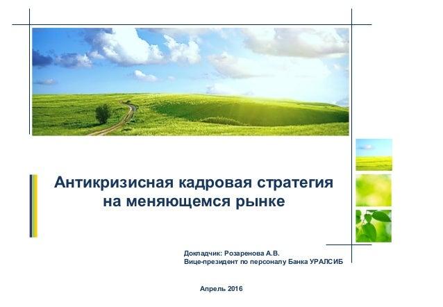 Апрель 2016 Антикризисная кадровая стратегия на меняющемся рынке Докладчик: Розаренова А.В. Вице-президент по персоналу Ба...