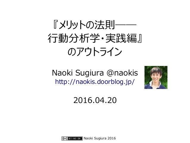 Naoki Sugiura 2016 『メリットの法則―― 行動分析学・実践編』 のアウトライン Naoki Sugiura @naokis http://naokis.doorblog.jp/ 2016.04.20