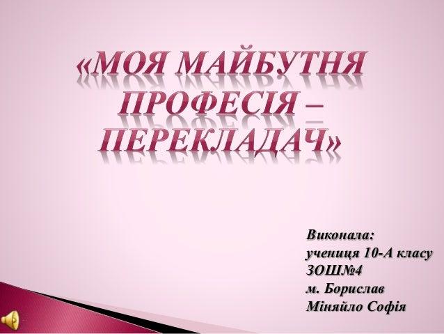 Виконала: учениця 10-А класу ЗОШ№4 м. Борислав Міняйло Софія
