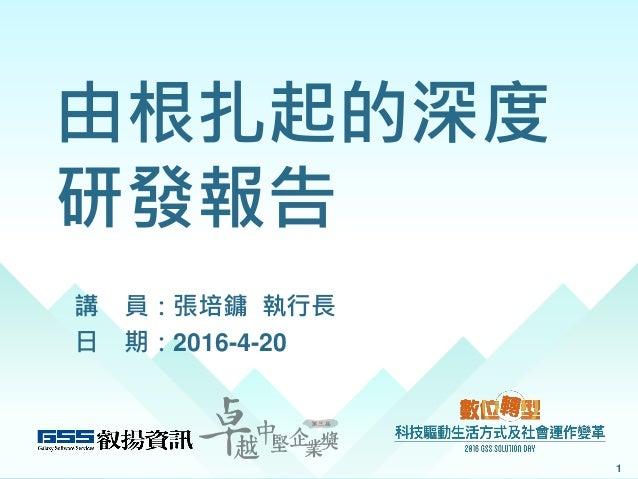 由根扎起的深度 研發報告 講 員:張培鏞 執行長 日 期:2016-4-20 1