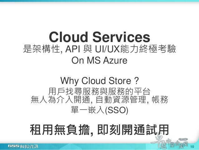 Cloud Services 是架構性, API 與 UI/UX能力終極考驗 On MS Azure Why Cloud Store ? 用戶找尋服務與服務的平台 無人為介入開通, 自動資源管理, 帳務 單一嵌入(SSO) 租用無負擔, 即刻開...