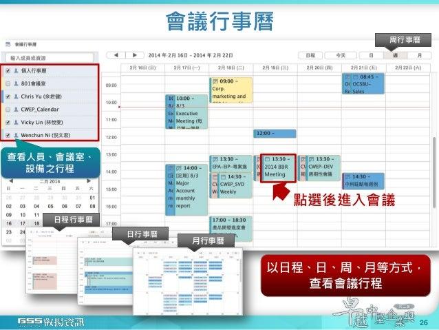 會議行事曆 26 周行事曆 日程行事曆 日行事曆 月行事曆 查看人員、會議室、 設備之行程 以日程、日、周、月等方式, 查看會議行程 點選後進入會議