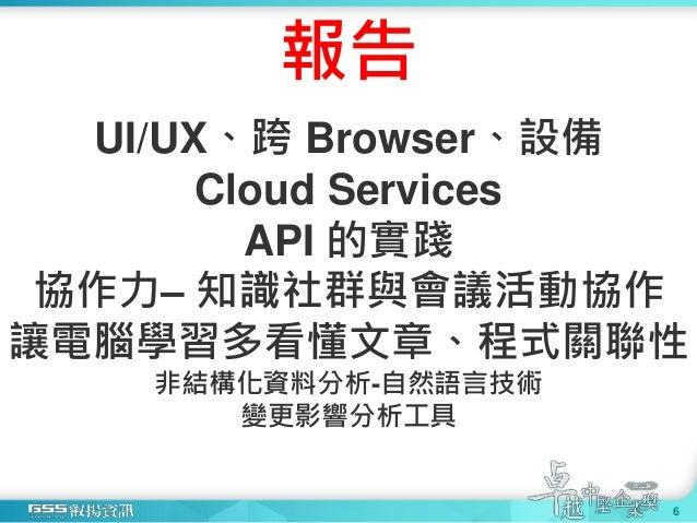 報告 UI/UX、跨 Browser、設備 Cloud Services API 的實踐 協作力– 知識社群與會議活動協作 讓電腦學習多看懂文章、程式關聯性 非結構化資料分析-自然語言技術 變更影響分析工具 6