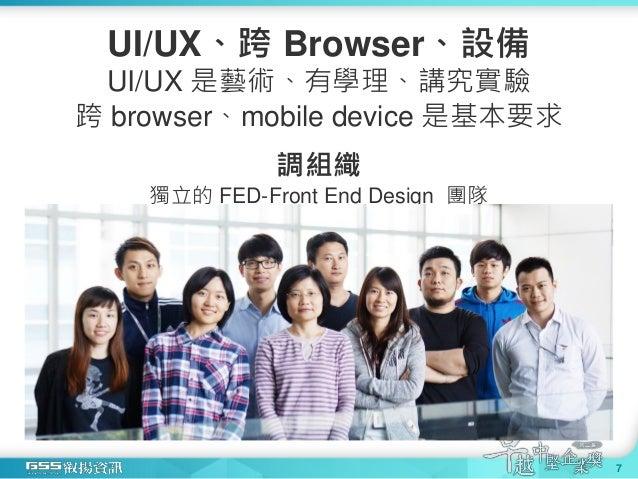 UI/UX、跨 Browser、設備 UI/UX 是藝術、有學理、講究實驗 跨 browser、mobile device 是基本要求 調組織 獨立的 FED-Front End Design 團隊 7