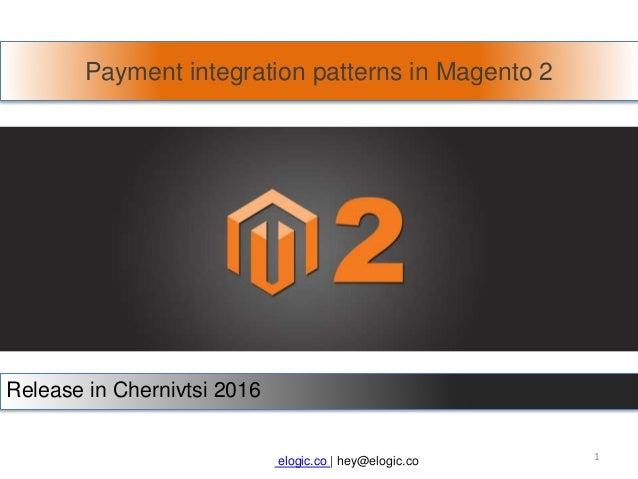 Payment integration patterns in Magento 2 Release in Chernivtsi 2016 elogic.co | hey@elogic.co 1