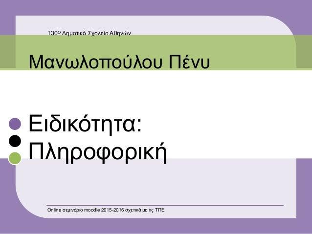 Ειδικότητα: Πληροφορική Μανωλοπούλου Πένυ 130Ο Δημοτικό Σχολείο Αθηνών Online σεμινάριο moodle 2015-2016 σχετικά με τις ΤΠΕ