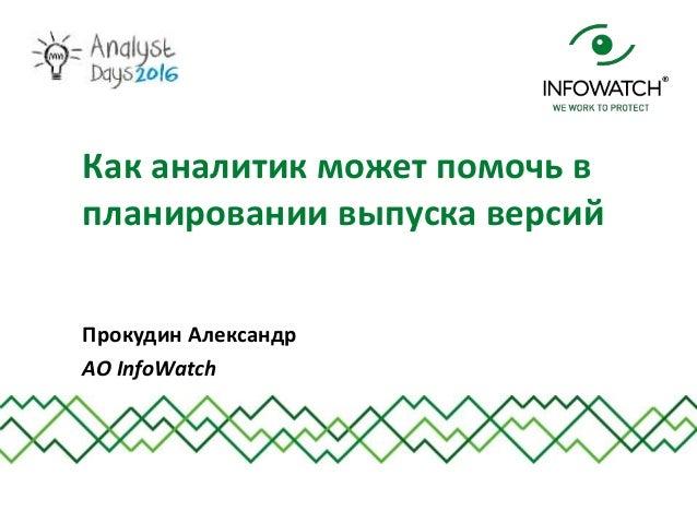 Прокудин Александр АО InfoWatch Как аналитик может помочь в планировании выпуска версий