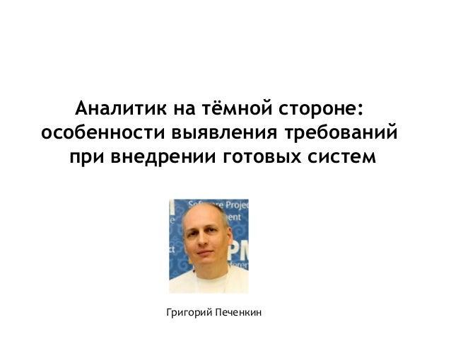 Аналитик на тёмной стороне: особенности выявления требований при внедрении готовых систем Григорий Печенкин