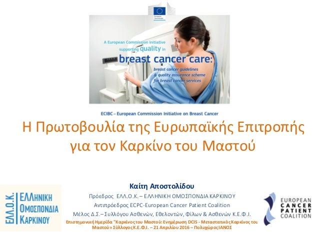 Η Πρωτοβουλία της Ευρωπαϊκής Επιτροπής για τον Καρκίνο του Μαστού Kαίτη Αποστολίδου Πρόεδρος ΕΛΛ.Ο.Κ. – ΕΛΛΗΝΙΚΗ ΟΜΟΣΠΟΝΔΙ...