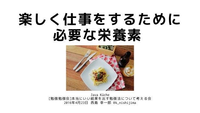 Java Küche [勉強勉強会]本当にいい結果を出す勉強法について考える会 2016年4月23日 西島 幸一郎 @k_nishijima 楽しく仕事をするために 必要な栄養素