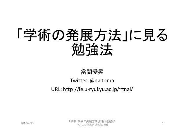 「学術の発展方法」に見る 勉強法 當間愛晃 Twitter:@naltoma URL:http://ie.u-ryukyu.ac.jp/~tnal/ 「学芸・学術の発展方法」に見る勉強法 (NaruakiTOMA@naltoma) 12...
