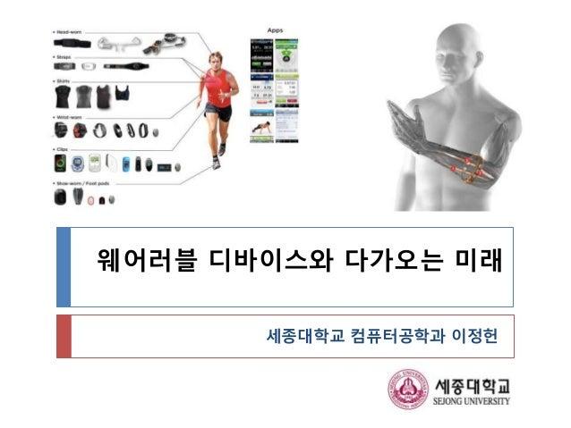 웨어러블 디바이스와 다가오는 미래 세종대학교 컴퓨터공학과 이정헌