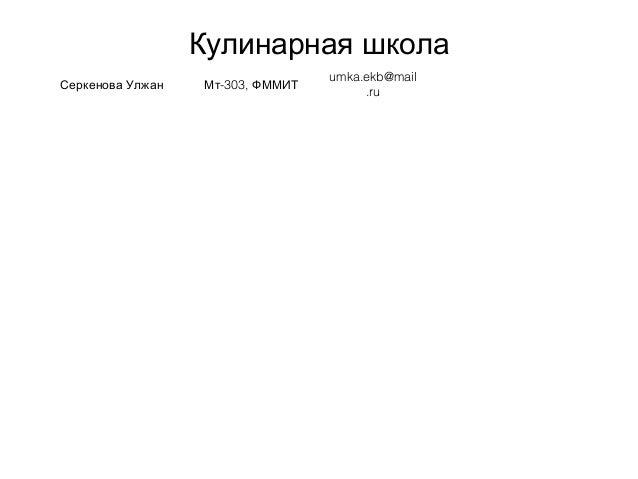 Кулинарная школа Серкенова Улжан -303,Мт ФММИТ umka.ekb@mail .ru