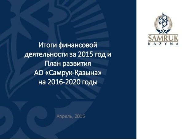 Итоги финансовой деятельности за 2015 год и План развития АО «Самрук-Қазына» на 2016-2020 годы Апрель, 2016