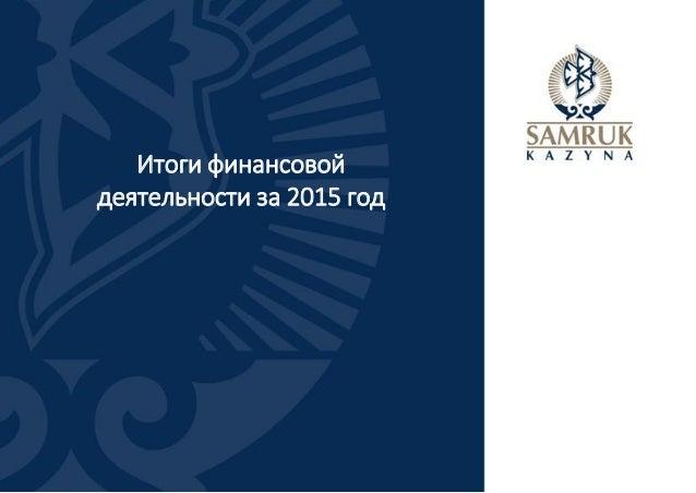 Итоги финансовой деятельности за 2015 год и План развития АО «Самрук-Қазына» на 2016-2020 годы Slide 2
