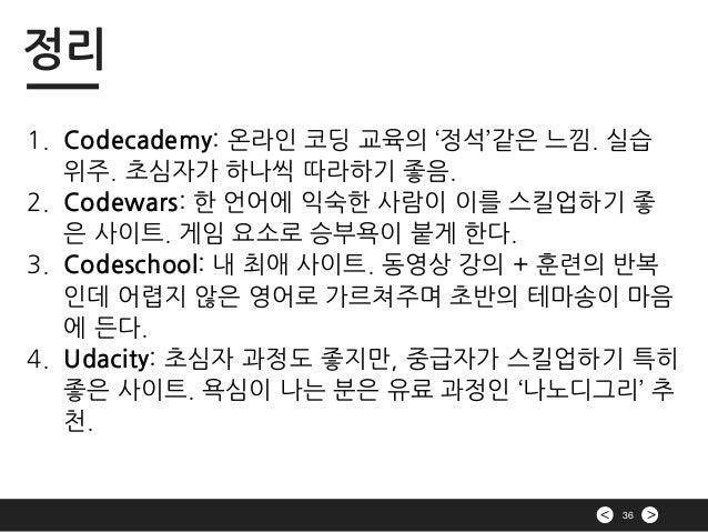 >< 36 정리 1. Codecademy: 온라인 코딩 교육의 '정석'같은 느낌. 실습 위주. 초심자가 하나씩 따라하기 좋음. 2. Codewars: 한 언어에 익숙한 사람이 이를 스킬업하기 좋 은 사이트. 게임 요소로...