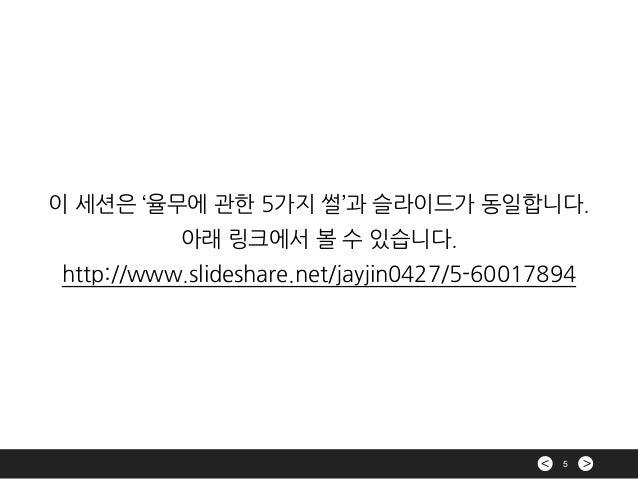 >< 5 이 세션은 '율무에 관한 5가지 썰'과 슬라이드가 동일합니다. 아래 링크에서 볼 수 있습니다. http://www.slideshare.net/jayjin0427/5-60017894