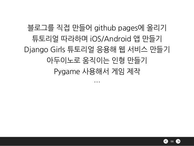 >< 56 블로그를 직접 만들어 github pages에 올리기 튜토리얼 따라하며 iOS/Android 앱 만들기 Django Girls 튜토리얼 응용해 웹 서비스 만들기 아두이노로 움직이는 인형 만들기 Pygame 사...