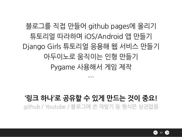 >< 57 블로그를 직접 만들어 github pages에 올리기 튜토리얼 따라하며 iOS/Android 앱 만들기 Django Girls 튜토리얼 응용해 웹 서비스 만들기 아두이노로 움직이는 인형 만들기 Pygame 사...